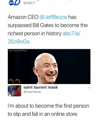 😩: ABC7  Amazon CEO @JeffBezos has  surpassed Bill Gates to become the  richest person in history abc7.la,/  2Eo9oGs  Ted S. Warren/AP Photo  서서  saint laurent mask  @nasmaraj  i'm about to become the first person  to slip and fall in an online store 😩