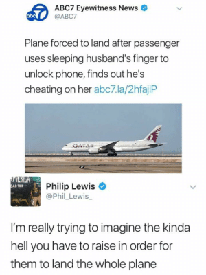 phil lewis: ABC7 Eyewitness News  @ABC7  abc  Plane forced to land after passenger  uses sleeping husband's finger to  unlock phone, finds out he's  cheating on her abc7.la/2hfajiP  QATAR  Philip Lewis  @Phil_Lewis_  AD TRIP  I'm really trying to imagine the kinda  hell you have to raise in order for  them to land the whole plane