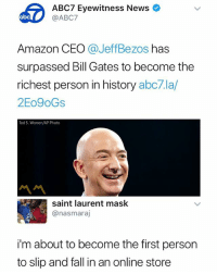 🤑🤑🤑: ABC7 Eyewitness News  @ABC7  Amazon CEO @JeffBezos has  surpassed Bill Gates to become the  richest person in history abc7.la/  2Eo9oGs  Ted S. Warren/AP Photo  서서  saint laurent mask  @nasmaraj  i'm about to become the first person  to slip and fall in an online store 🤑🤑🤑