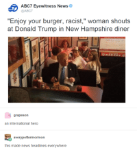 "News Headlines: ABC7 Eyewitness News  @ABC7  ""Enjoy your burger, racist,"" woman shouts  at Donald Trump in New Hampshire diner  B BAKERY  grapes on  an international hero  avery pottermormon  this made news headlines everywhere"