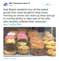 Sweet customers: ABC7 Eyewitness News  @ABC7  Follow  Seal Beach residents buy all the baked  goods from local doughnut shop every  morning so owner can close up shop and go  to nursing facility to take care of his wife,  who recently suffered brain aneurysmm  abc7.la/2yLPhlc  2:08 PM-2 Nov 2018 Sweet customers