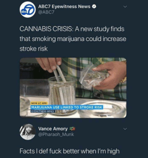Dank, Facts, and Memes: ABC7 Eyewitness News  ob @ABC7  CANNABIS CRISIS: A new study finds  that smoking marijuana could increase  stroke risk  NOW AT 4PM  MARIJUANA USE LINKEDTO STROKE RISK  EYEWITNESS NEWS  Vance Amory  @Pharaoh_Munk  Facts I def fuck better when I'm high Thats notahh nevermind by cleevethagreat MORE MEMES