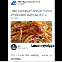 Abc, Memes, and Abc7: ABC7 Eyewitness Newso  @ABC7  abc  Eating pasta doesn't increase chances  of weight gain, study says abc7.la/  2tlYAFx  Em  @EmilyBojic  Lmaomyynigga  This is the kind of positivity i needed to  see today 😩