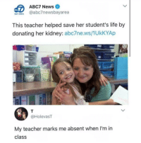 Life, Memes, and News: ABC7 News  AY AREA @abc7newsbayarea  This teacher helped save her student's life by  donating her kidney: abc7ne.ws/1UkKYAp  @HolevasT  My teacher marks me absent when I'm in  class Follow @studentproblems for the funniest student memes 😂