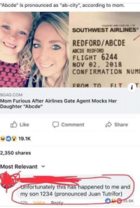 "Memes, Flight, and Southwest: ""Abcde"" is pronounced as ""ab-city"", according to mom.  SOUTHWEST AIRLINES  REDFORD/ABCDE  ABCDE REDFORD  FLIGHT 6244  NOV02, 2018  CONFIRMATION NUM!  FROM T FIT iT  GAG.COM  Mom Furious After Airlines Gate Agent Mocks Her  Daughter ""Abcde""  cb Like  -comment  share  19.1K  2,350 shares  Most Relevant  nfortunately this has happened to me and  my son 1234 (pronounced Juan Tutrifor)  5.6K Why would you do that via /r/memes https://ift.tt/2StgG2s"