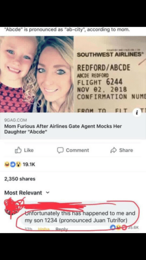 """9gag, Flight, and Southwest: Abcde"""" is pronounced as """"ab-city"""", according to mom.  SOUTHWEST AIRLINES  REDFORD/ABCDE  ABCDE REDFORD  FLIGHT 6244  NOV02, 2018  CONFIRMATION NUME  FROM Tn FIT  9GAG.COM  Mom Furious After Airlines Gate Agent Mocks Her  Daughter """"Abcde""""  b Like Comment Share  2,350 shares  Most Relevant  nfortunately this has happened to me and  my son 1234 (pronounced Juan Tutrifor)  5.6K  Ren """"1234"""""""