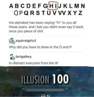 "I Bet, Shit, and Say It: ABCDEF GHIJ KLMN  OPQRSTU VVV XYZ  the alphabet has been saying ""hi"" to you all  these years. and i bet you didnt even say it back  once you piece of shit  squirrelgirlv3  Why did you have to draw in the O and P  fartgallery  to distract everyone from the W  ILLUSION 100 Hi ABCDEFG"