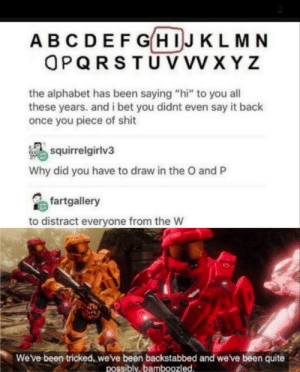"And you wont even notice it: ABCDEFGHIJKLMN  OPQRSTUV VV XYZ  the alphabet has been saying ""hi"" to you all  these years. and i bet you didnt even say it back  once you piece of shit  squirrelgirlv3  Why did you have to draw in the O and P  fartgallery  to distract everyone from the W  Weve been tricked, weve been backstabbed and we've been quite  possibly,bamboozled And you wont even notice it"