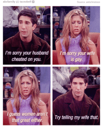 Wife Cheated: abcfarnily tacnobell  Source: antichristvon  I'm sorry your husband I'm sorry your wife  cheated on you.  is gay.  I guess women aren't  that  Try telling my wife that great either.