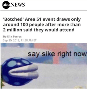 Say sike right now: abcNEWS  'Botched' Area 51 event draws only  around 100 people after more than  2 million said they would attend  By Ella Torres  Sep 20, 2019, 11:58 AM ET  say sike right now Say sike right now
