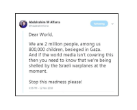 Children, World, and Israeli: Abdalrahim M Alfarra  @AbdalrahimFarra  Following  Dear World,  We are 2 million people, among us  800,000 children, besieged in Gaza.  And if the world media isn't covering this  then you need to know that we're being  shelled by the Israeli warplanes at the  moment.  Stop this madness please!  6:36 PM - 12 Nov 2018 heartbreaking message