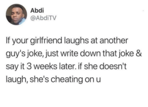 Blackpeopletwitter, Cheating, and Say It: Abdi  @AbdiTV  If your girlfriend laughs at another  guy's joke, just write down that joke &  say it 3 weeks later. if she doesn't  laugh, she's cheating on u You better laugh 😤 (via /r/BlackPeopleTwitter)