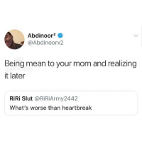 Memes, Mean, and Mom: Abdinoor2 ^  @Abdinoorx2  Being mean to your mom and realizing  it later  RiRi Slut @RiRiArmy2442  What's worse than heartbreak 😩
