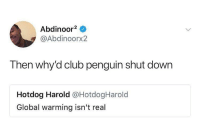 Blackpeopletwitter, Club, and Global Warming: Abdinoor2 o  @Abdinoorx2  Then why'd club penguin shut down  Hotdog Harold @HotdogHarold  Global warming isn't real <p>The science doesn't lie (via /r/BlackPeopleTwitter)</p>