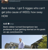 Blackpeopletwitter, Chris Rock, and Goals: @Abdinoorx2  Bank robbe.. I got 5 niggas who can't  get jobs cause of WEED, how sway  HOW  АЈ С @ajc  Bank robber turned Georgetown law  professor is just getting started on his goals  on-ajc.com/2oxUrt4 <p>It&rsquo;s all right if it&rsquo;s all white - Chris Rock (via /r/BlackPeopleTwitter)</p>