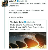 4. why are you connecting politics to finding planets: abdul  Advil 3h  1. Pluto was declassified as a planet in 2006  Under Bush  2. From 2008-2016 NASA discovered well  over 1284 new planets  3. You're an idiot  The Daily Caller  @Daily Caller  Under Obama, NASA Loses A Planet.  Under Trump, NASA Finds Seven In One  Month trib al/sMFLQvu 4. why are you connecting politics to finding planets