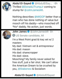 Dad, Family, and Memes: Abdul El-Sayed @AbdulEISay.. 6h  Thrilled @DonaldJTrumpJr coming to  stump for @JohnJamesMI.  Nothing describes @MIGOP better than a  man who has done nothing of value but  mooch off his daddy--who mooched off  *his* daddy. No action, just words.  John James@JohnJamesMI 5h  US Senate candidate, MI  I'm a West Point grad & Iraq vet w/ 2  masters  My dad: Vietnam vet & entrepreneur  His dad: mason  His dad: sharecropper  His dad: slave  Mooching? My family never asked for  free stuff, just a fair shot. We can't allow  the American Dream to be crushed by  you, @Stabenow & Socialism  Abdul El-Sayed@AbdulEISayed (GC)
