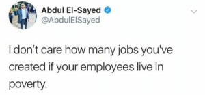 poverty: Abdul El-Sayed  @AbdulElSayed  I don't care how many jobs you've  created if your employees live in  poverty
