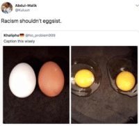 Racism, Caption, and This: Abdul-Malik  @Kuluun  Racism shouldn't eggsist.  Khalipha@No problem999  Caption this wisely