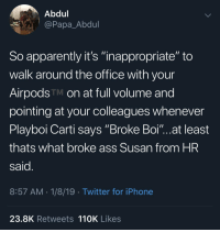 "Apparently, Ass, and Iphone: Abdul  @Papa_Abdul  So apparently it's ""inappropriate"" to  walk around the office with your  AirpodsTM on at full volume and  pointing at your colleagues whenever  Playboi Carti says Broke Boi""...at least  thats what broke ass Susan from HR  said  8:57 AM 1/8/19 Twitter for iPhone  23.8K Retweets 110K Likes Y'all doing too much with these Air Pods 😂🤦‍♂️ https://t.co/3XMJoh0vDs"