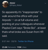 "Apparently, Ass, and Iphone: Abdul  @Papa_Abdul  So apparently it's ""inappropriate"" to  walk around the office with your  AirpodsTM on at full volume and  pointing at your colleagues whenever  Playboi Carti says ""Broke Boi""...at least  thats what broke ass Susan from HR  said  8:57 AM.1/8/19 Twitter for iPhone  23.8K Retweets 110K Likes Y'all outta control with these #AirPods 🤦‍♂️😂"