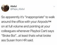 "Planning on doing this Monday morning.: Abdul  @Papa_Abdul  So apparently it's ""inappropriate"" to walk  around the office with your AirpodsTM  on at full volume and pointing at your  colleagues whenever Playboi Carti says  ""Broke Boi""...at least thats what broke  ass Susan from HR said Planning on doing this Monday morning."