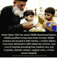 Memes, Respect, and Cancer: Abdul Sattar Edhi has saved 20000 abandoned babies,  40000 qualified nurses have been trained, 50000  orphans are housed in Edhi Homes, 1 million babies  have been delivered in Edhi Maternity Centres, and  runs 8 hospitals providing free medical care, eye  hospitals, diabetic centers, surgical units, a 4-bed  cancer hospital. Respect☝️