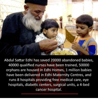 Memes, Cancer, and Diabetes: Abdul Sattar Edhi has saved 20000 abandoned babies,  40000 qualified nurses have been trained, 50000  orphans are housed in Edhi Homes, 1 million babies  have been delivered in Edhi Maternity Centres, and  runs hospitals providing free medical care, eye  hospitals, diabetic centers, surgical units, a 4-bed  cancer hospital.