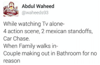 Seriously 😑😕 rvcjinsta: Abdul Waheed  @waheeds 93  While watching TV alone-  4 action scene, 2 mexican standoffs,  Car Chase.  When Family walks in  Couple making out in Bathroom for no  reason Seriously 😑😕 rvcjinsta