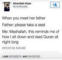 LOL 😂 🤣  Credits to American Muslim Memes: Abdullah khan  @Unofficialak  When you meet her father  Father: please take a seat  Me: Mashallah, this reminds me of  how l sit down and read Quran all  night long  2015-07-03, 6:23 AM  1,009  RETWEETS 643  FAVORITES LOL 😂 🤣  Credits to American Muslim Memes