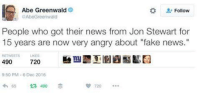 """Memes, Angry, and Jon Stewart: Abe Greenwald  Follow  AbeGreenwald  People who got their news from Jon Stewart for  15 years are now very angry about """"fake news.  RETWEETS  490  720  9:50 PM 6 Dec 2016  720  65 ta 490"""