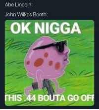 Memes, Help, and Lincoln: Abe Lincoln:  John Wilkes Booth:  OK NIGGA  THIS.44 BOUTA GO OFF All headshots so the vest won't help 😈