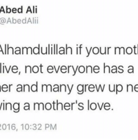 Ali, Clothes, and Head: Abed Ali  AbedAlii  Alhamdulillah if your mot  live, not everyone has a  er and many grew up ne  ing a mother's love  2016, 10:32 PM O Allah have mercy on that woman who taught me how to smile, the same woman who taught me how to put on my clothes, O Allah have mercy on that woman, she is the one who taught me how to behave. O Allah forgive that woman who ran me to the hospital to get stitches on my head when I fell down the stairs at young age. Forgive her O Allah. And grant her the Highest rank in Paradise, You are the All-Forgiving, The Most Merciful. . . One day in Sha Allah ✈️ ▃▃▃▃▃▃▃▃▃▃▃▃▃▃▃▃▃▃▃▃ @abed.alii 📝