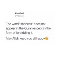 "Ali, Memes, and Quran: Abed Ali  @AbedAlii  The word ""sadness"" does not  appear in the Quran except in the  form of forbidding it.  May Allah keep you all happy Sadness...✋🏻 . Ibn Al Qayyim may Allah have mercy on him said the word (الحزن) – (sadness) does not appear in the Quran only in the form of forbidding it (ولا تهنو ولاتحزنوا) or in the form of negating it (فلاخوف عليهم ولا هم يحزنون). And the reason for this is because there is no benefit for having sadness in the heart. . The most beloved thing to the shaitan is to make the believing slave sad by taking him off track. . - 🔹The Prophet (ﷺ) sought refuge in Allah (swt) from sadness (اللهم إني أعوذ بك من الهم والحزن)🍃🌸🌺🍃 . - 📚Ibn Al Qayyim said: Sadness weakens the heart and diminishes determination and wanting to go forward. And there is nothing more beloved to the shaitan than sadness of a believer. . - 🔷For this reason, be happy, optimistic and think good about Allah (swt). Have trust in what Allah (swt) is able to do and depend on Him. You will find happiness and pleasure in all situations. ▃▃▃▃▃▃▃▃▃▃▃▃▃▃▃▃▃▃▃▃ @abed.alii 📝"