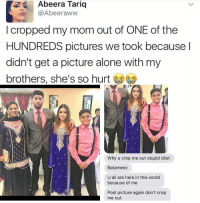 Aww, Memes, and Idiot: Abeera Tariq  Abeer aww  cropped my mom out of ONE of the  HUNDREDS pictures we took because  didn't get a picture alone with my  brothers, she's so hurt  t  Why u crop me out stupid idiot  Batameez  U all are here in this world  because of me  Post picture again don't crop  me out Whos mom? 😂
