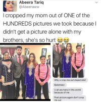 Being Alone, Memes, and Pictures: Abeera Tariq  @Abeeraww  I cropped my mom out of ONE of the  HUNDREDS pictures we took because l  didn't get a picture alone with my  brothers, she's so hurt  Why u crop me out stupid idiot  Batameez  U all are here in this world  because of me  Post picture again don't crop  me out Mum post!!
