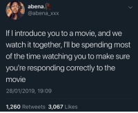 Blackpeopletwitter, Xxx, and Movie: abena,  @abena_xxx  If I introduce you to a movie, and we  watch it together, I'll be spending most  of the time watching you to make sure  you're responding correctly to the  movie  28/01/2019, 19:09  1,260 Retweets 3,067 Likes You get to enjoy it on my terms (via /r/BlackPeopleTwitter)