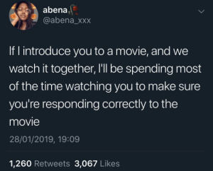 Dank, Memes, and Target: abena,  @abena_xxx  If I introduce you to a movie, and we  watch it together, I'll be spending most  of the time watching you to make sure  you're responding correctly to the  movie  28/01/2019, 19:09  1,260 Retweets 3,067 Likes You get to enjoy it on my terms by KingPZe MORE MEMES