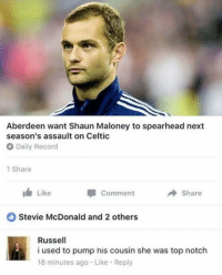 Celtic, Memes, and Record: Aberdeen want Shaun Maloney to spearhead next  season's assault on Celtic  O Daily Record  1 Share  Comment  A Share  Like  Stevie McDonald and 2 others  Russell  i used to pump his cousin she was top notch  18 minutes ago Like Reply Fu*king hell Russell! 😅