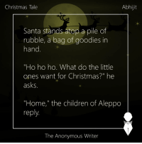 "Memes, Anonymous, and Anonymity: Abhijit  Christmas Tale  Santa stands atop a pile of  rubble, a bag of goodies in  hand  ""Ho ho ho. What do the little  ones want for Christmas?"" he  asks.  ""Home,"" the children of Aleppo  reply.  The Anonymous Writer Christmas Tale 