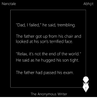 """Memes, Anonymous, and Chair: Abhijit  Nanotale  """"Dad, l failed,"""" he said, trembling.  The father got up from his chair and  looked at his son's terrified face.  """"Relax, it's not the end of the world.""""  He said as he hugged his son tight.  The father had passed his exam  The Anonymous Writer Nanotale 
