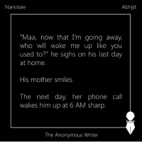 "Nanotale | Abhijit: Abhijit  Nanotale  ""Maa, now that I'm going away,  who will wake me up like you  used to?"" he sighs on his last day  at home.  His mother smiles.  The next day, her phone call  wakes him up at 6 AM sharp  The Anonymous Writer Nanotale 