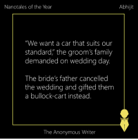 "Cars, Memes, and Suits: Abhijit  Nanotales of the Year  ""We want a car that suits our  standard, the groom's family  demanded on wedding day  The bride's father cancelled  the wedding and gifted them  a bullock-cart instead.  The Anonymous Writer Best of 2016 