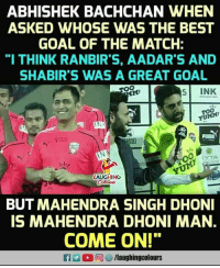 "Best, Goal, and Match: ABHISHEK BACHCHAN WHEN  ASKED WHOSE WAS THE BEST  GOAL OF THE MATCH:  ""I THINK RANBIR'S, AADAR'S AND  SHABIR'S WAS A GREAT GOAL  MI  S INK  YUMMI  CYTA  LAUGHING  71  BUT MAHENDRA SINGH DHON  IS MAHENDRA DHONI MAN  COME ON!""  a 2 r回ヅ/laughingcolours"