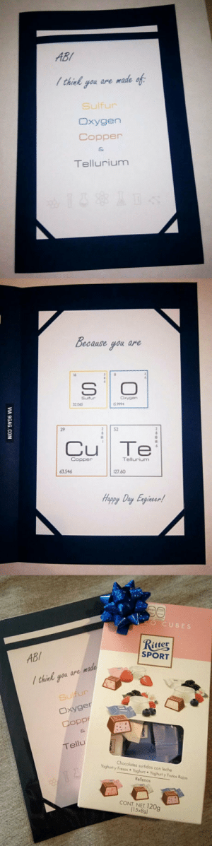 I made myself this card and sent it to my crush last week. I have no news about her since then. No text neither call. What do u think guys?: ABI  think you are made of  Sulfur  xygen  Copper  Tellurium  ecause you arre  Suifur  2065  9994  29  2 S2  Cu Te  3 546  27 60  Happy Day Exgineer  O CUBE  itter  SPORT  ABI  /think you are  xyger  Tellu  Chocolates surtidos con leche  y Fress Yoghurt Yoghurt y Frutos Rojos  Yoghurt  CONT NET 120g  (15x8g I made myself this card and sent it to my crush last week. I have no news about her since then. No text neither call. What do u think guys?