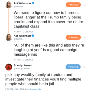"thatonewiththebluehair:  : Abi Wilkinson  @AbiWilks  Following  We need to figure out how to harness  liberal anger at the Trump family being  crooks and expand it to cover the entire  capitalist class  7:42 PM-2 Oct 2018   Abi Wilkinson  Following  @AbiWilks  ""All of them are like this and also they're  laughing at you"" is a good campaign  message imo  7:47 PM-2 Oct 2018   Brandy Jensen  @BrandyLJensen  Following  pick any wealthy family at random and  investigate their finances you'll find multiple  people who should be in jail  5:06 PM - 2 Oct 2018 from Brooklyn, NY thatonewiththebluehair:"