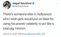 Girls, Memes, and Worldstar: Abigail Ratchford  @AbiRatchford  There's someone else in Hollywood  who l wish girls would put on blast for  using his power/ celebrity to act like a  total pig. Hmmm  10/11/17, 9:07 PM from Beverly Hills, CA AbigaRatchford claims there's another big player in Hollywood who needs to be outed for abusing his power. Thoughts? 👀 (Via @abigailratchford) @worldstar WSHH