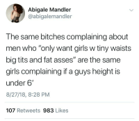 "Funny, Girls, and Tits: Abigale Mandler  @abigalemandler  The same bitches complaining about  men who ""only want girls w tiny waists  big tits and fat asses"" are the same  girls complaining if a guys height is  under 6'  8/27/18, 8:28 PM  107 Retweets 983 Likes Girls can't cook anymore in 2018 this is sad 😞"