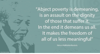 """Memes, Nelson Mandela, and Tennessee: """"Abject poverty is demeaning,  is an assault on the dignity  E In the those that suffer us all.  it.  end it demeans of It makes the freedom of  all of us less meaningful""""  Nelson Rolihlahla Mandela """"Abject poverty is demeaning, is an assault on the dignity of those that suffer it. In the end it demeans us all. It makes the freedom of all of us less meaningful."""" ~ Nelson Mandela upon receiving the Freedom Award from the National Civil Rights Museum, Memphis, Tennessee, USA, 22 November 2000 #LivingTheLegacy #MadibaRemembered   www.nelsonmandela.org www.mandeladay.com archive.nelsonmandela.org"""