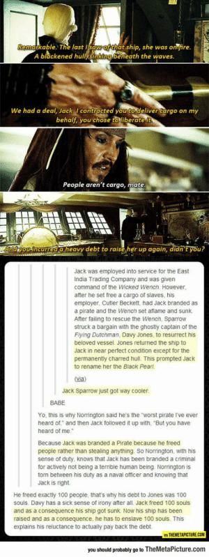 "srsfunny:Jack Sparrow Just Got Way Cooler: able. T% last t ship, she was or fire.  A blackened hull sinking beneath the waves  We had a deal, Jack contracted you to deliver cargo on my  behalf, you chose to liberate it  People aren't cargo, mate  Andhyou incurred a heavy debt to raise her up again, didn't you?  Jack was employed into service for the East  India Trading Company and was given  command of the Wicked Wench. However,  after he set free a cargo of slaves, his  employer, Cutler Beckett, had Jack branded as  a pirate and the Wench set aflame and sunk.  After failing to rescue the Wench, Sparrow  struck a bargain with the ghostly captain of the  Flying Dutchman, Davy Jones, to resurrect his  beloved vessel. Jones returned the ship to  Jack in near perfect condition except for the  permanently charred hull. This prompted Jack  to rename her the Black Pearl  (via)  Jack Sparrow just got way cooler.  BABE  Yo, this is why Norrington said he's the worst pirate I've ever  heard of"" and then Jack followed it up with, ""But you have  heard of me.""  Because Jack was branded a Pirate because he freed  people rather than stealing anything. So Norrington, with his  sense of duty, knows that Jack has been branded a criminal  for actively not being a terrible human being. Norrington is  torn between his duty as a naval officer and knowing that  Jack is right  He freed exactly 100 people, that's why his debt to Jones was 100  souls. Davy has a sick sense of irony after all. Jack freed 100 souls  and as a consequence his ship got sunk. Now his ship has been  raised and as a consequence, he has to enslave 100 souls. This  explains his reluctance to actually pay back the debt.  VIA THEMETAPICTURE.COM  you should probably go to TheMetaPicture.com srsfunny:Jack Sparrow Just Got Way Cooler"